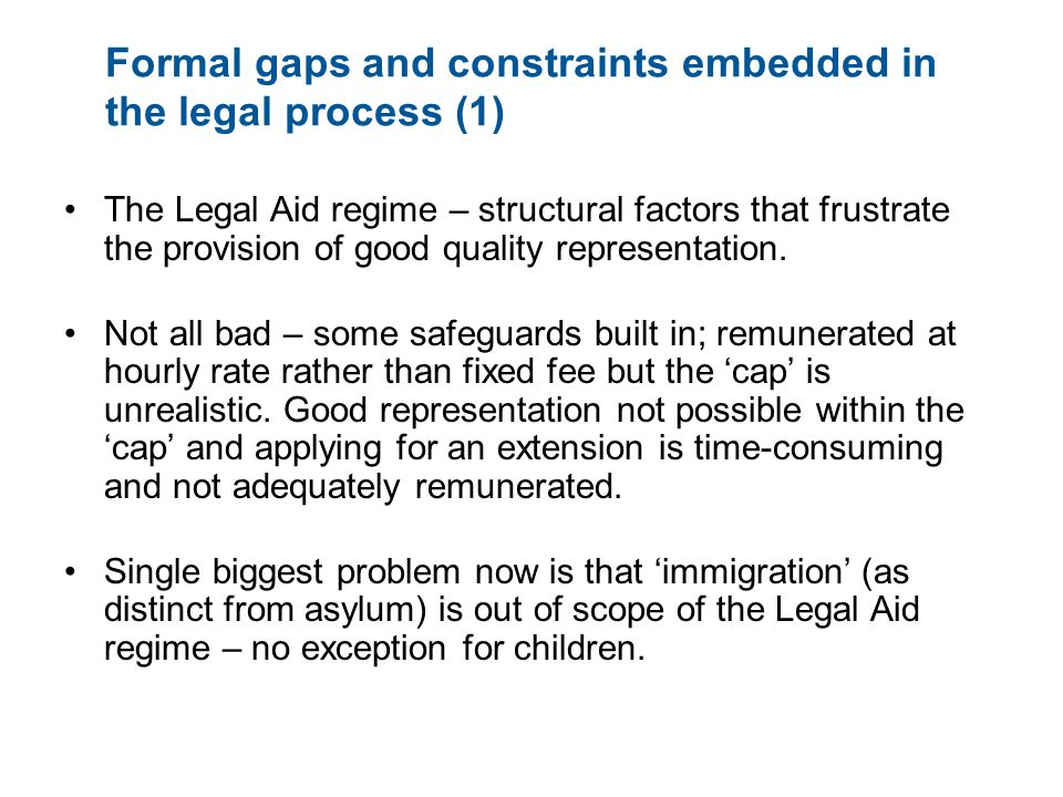 Formal gaps and constraints embedded in the legal process (1) The Legal Aid regime – structural factors that frustrate the provision of good quality representation.