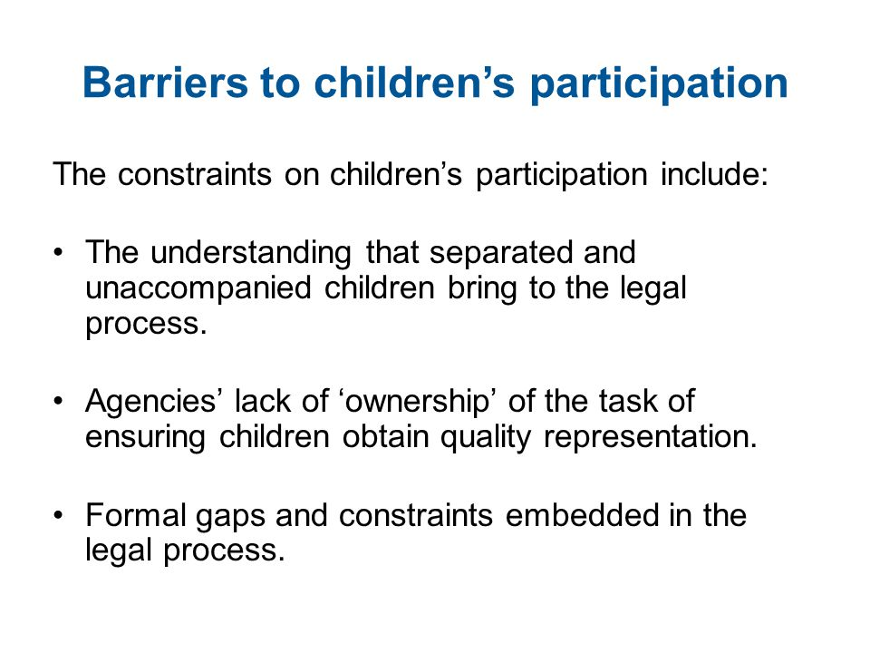 Barriers to children's participation The constraints on children's participation include: The understanding that separated and unaccompanied children bring to the legal process.