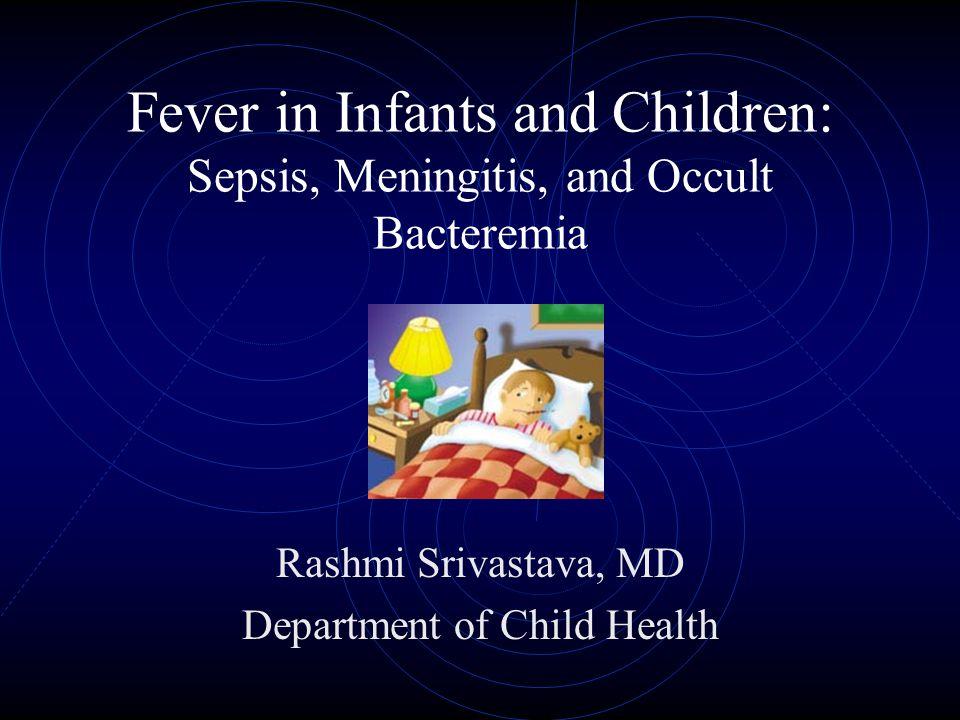 Fever in Infants and Children: Sepsis, Meningitis, and Occult Bacteremia Rashmi Srivastava, MD Department of Child Health