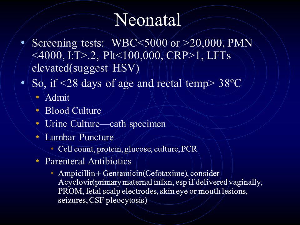 Neonatal Screening tests: WBC 20,000, PMN.2, Plt 1, LFTs elevated(suggest HSV) So, if 38ºC Admit Blood Culture Urine Culture—cath specimen Lumbar Punc