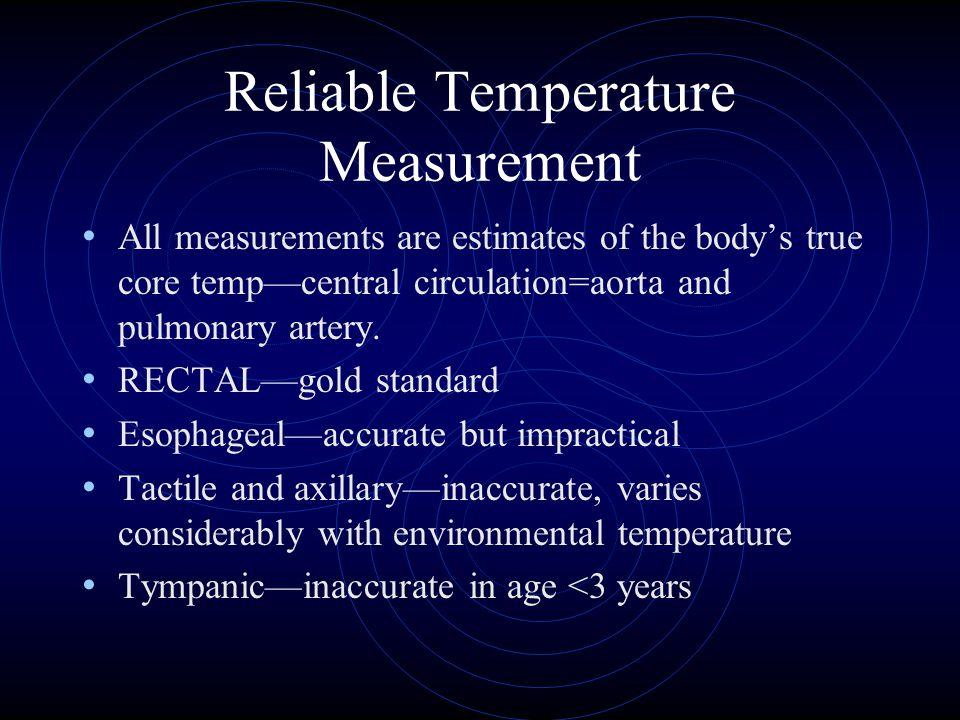 Reliable Temperature Measurement All measurements are estimates of the body's true core temp—central circulation=aorta and pulmonary artery. RECTAL—go