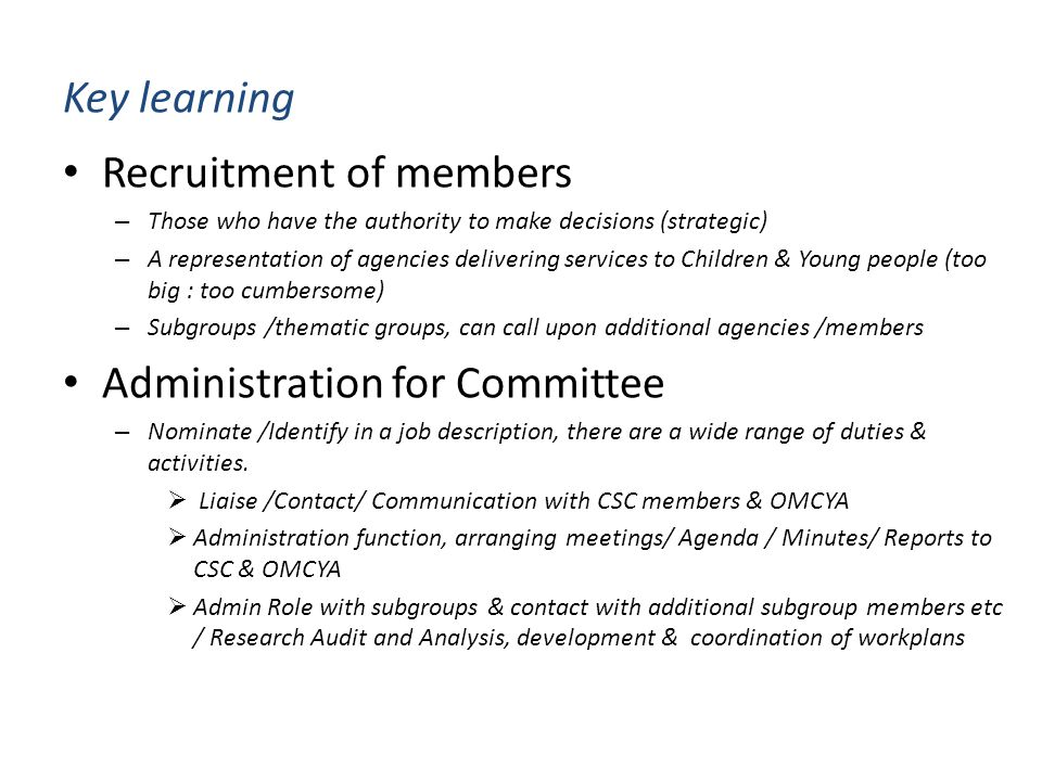 Key learning Recruitment of members – Those who have the authority to make decisions (strategic) – A representation of agencies delivering services to Children & Young people (too big : too cumbersome) – Subgroups /thematic groups, can call upon additional agencies /members Administration for Committee – Nominate /Identify in a job description, there are a wide range of duties & activities.