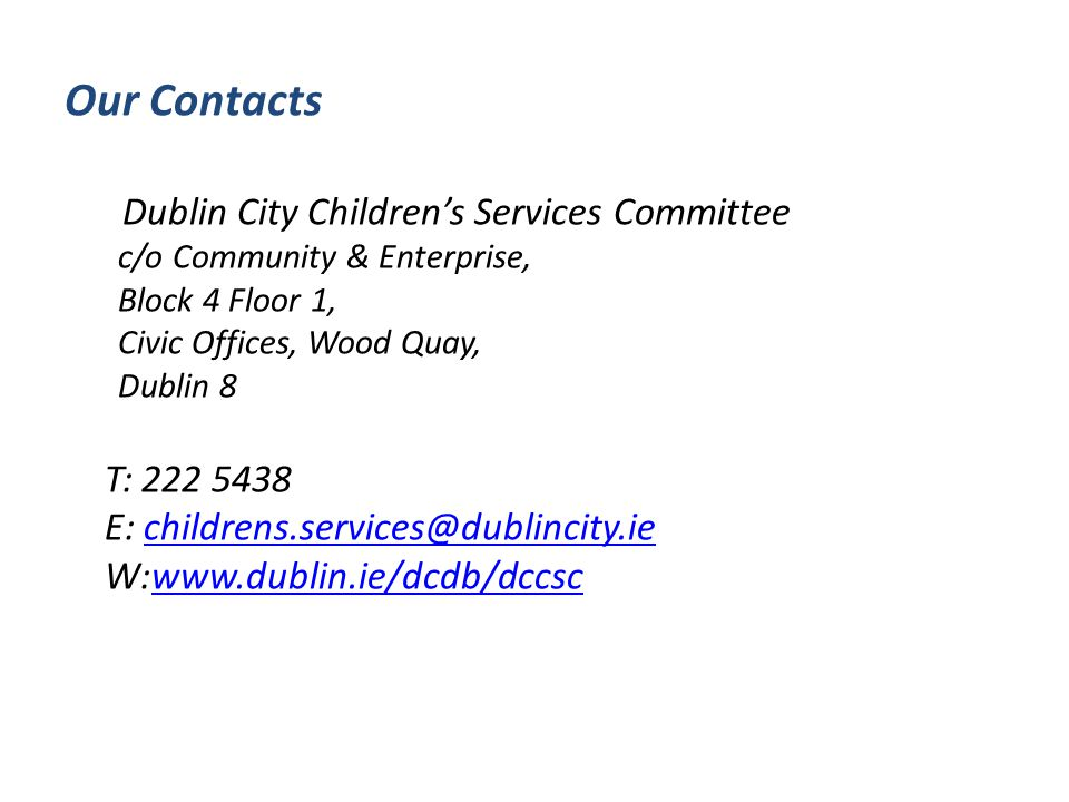 Our Contacts Dublin City Children's Services Committee c/o Community & Enterprise, Block 4 Floor 1, Civic Offices, Wood Quay, Dublin 8 T: 222 5438 E: childrens.services@dublincity.iechildrens.services@dublincity.ie W:www.dublin.ie/dcdb/dccscwww.dublin.ie/dcdb/dccsc