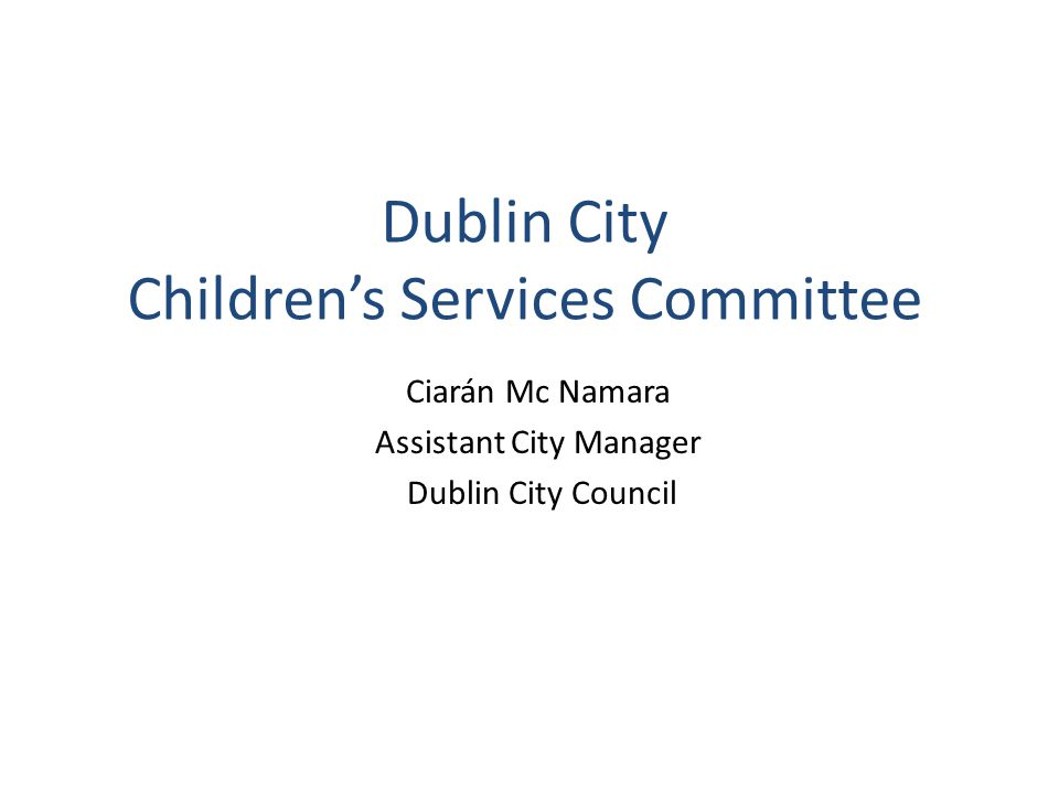 Dublin City Children's Services Committee Ciarán Mc Namara Assistant City Manager Dublin City Council