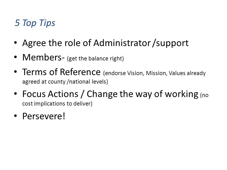5 Top Tips Agree the role of Administrator /support Members- (get the balance right) Terms of Reference (endorse Vision, Mission, Values already agreed at county /national levels) Focus Actions / Change the way of working (no cost implications to deliver) Persevere!