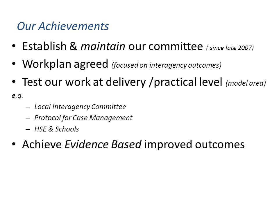Our Achievements Establish & maintain our committee ( since late 2007) Workplan agreed (focused on interagency outcomes) Test our work at delivery /practical level (model area) e.g.