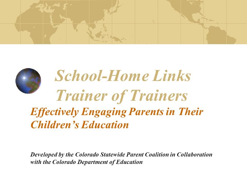 Colorado School-Home Links Objectives:  To understand the correlation between effective parent engagement and increased student achievement  To understand and effectively use the School-Home Links to support standards- based instruction  To give participants the skills to facilitate training to parents on the School-Home Links and how to use the activities as a way to effectively support at home what their children are learning in school
