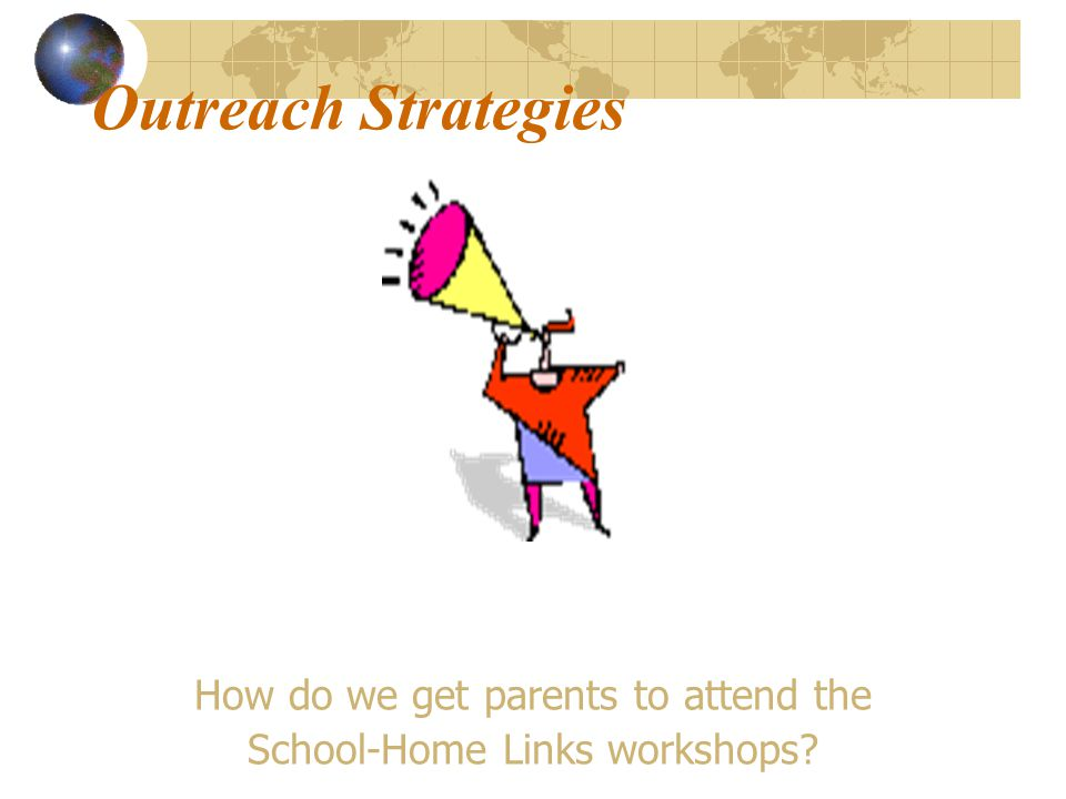 Outreach Strategies How do we get parents to attend the School-Home Links workshops