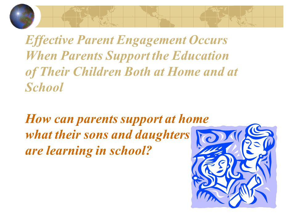 Effective Parent Engagement Occurs When Parents Support the Education of Their Children Both at Home and at School How can parents support at home what their sons and daughters are learning in school