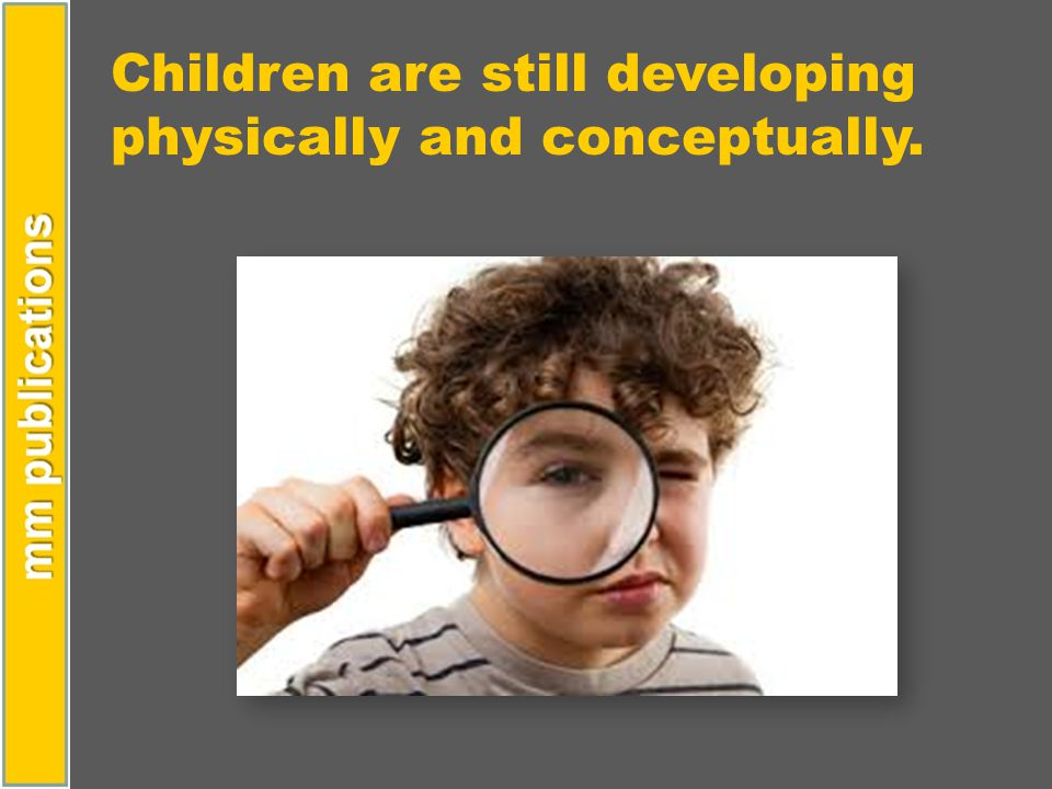 Children are still developing physically and conceptually.