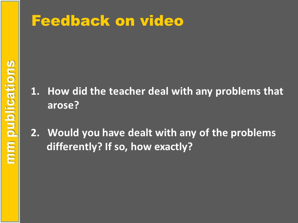 Feedback on video 1.How did the teacher deal with any problems that arose? 2. Would you have dealt with any of the problems differently? If so, how ex