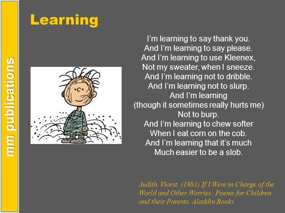 Learning I'm learning to say thank you. And I'm learning to say please. And I'm learning to use Kleenex, Not my sweater, when I sneeze. And I'm learni