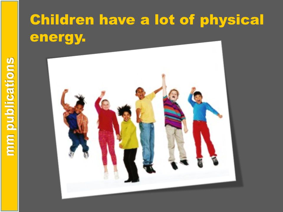 Children have a lot of physical energy.