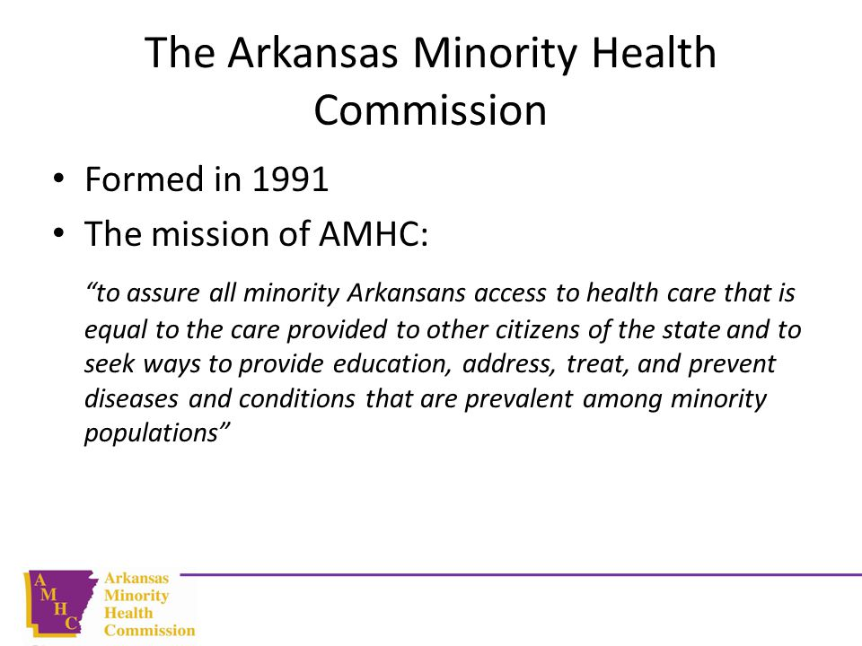 The Arkansas Minority Health Commission Formed in 1991 The mission of AMHC: to assure all minority Arkansans access to health care that is equal to the care provided to other citizens of the state and to seek ways to provide education, address, treat, and prevent diseases and conditions that are prevalent among minority populations
