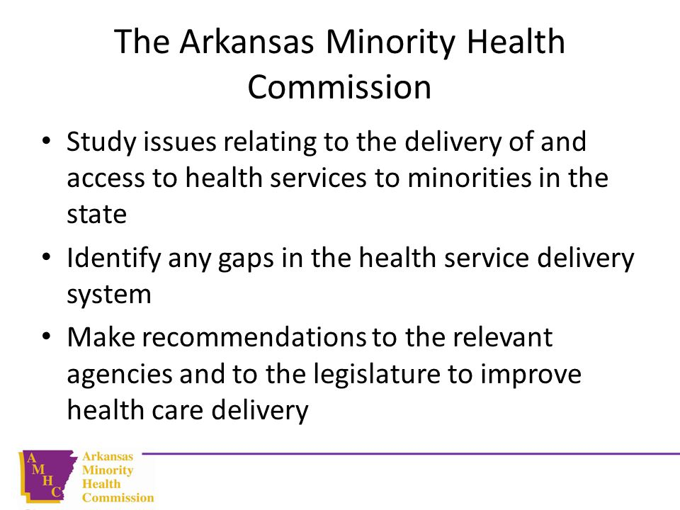 The Arkansas Minority Health Commission Study issues relating to the delivery of and access to health services to minorities in the state Identify any gaps in the health service delivery system Make recommendations to the relevant agencies and to the legislature to improve health care delivery
