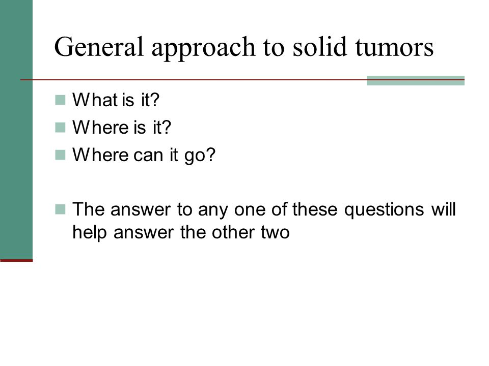 General approach to solid tumors What is it? Where is it? Where can it go? The answer to any one of these questions will help answer the other two