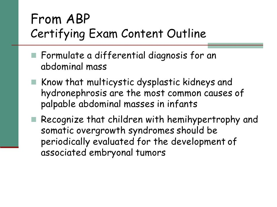 From ABP Certifying Exam Content Outline Formulate a differential diagnosis for an abdominal mass Know that multicystic dysplastic kidneys and hydrone