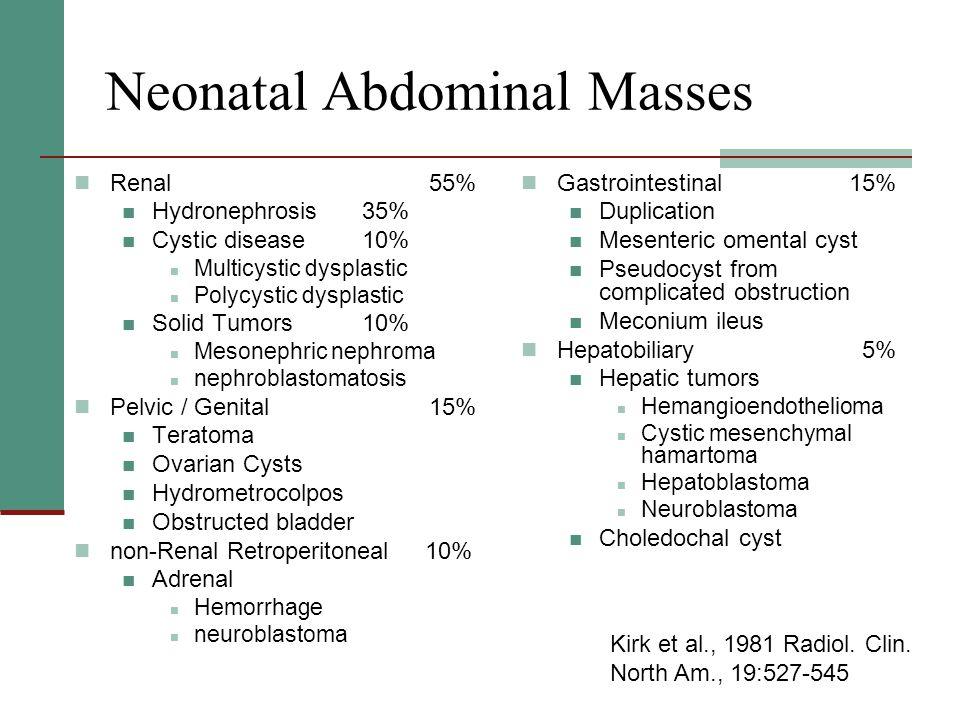 Neonatal Abdominal Masses Renal 55% Hydronephrosis35% Cystic disease10% Multicystic dysplastic Polycystic dysplastic Solid Tumors10% Mesonephric nephr