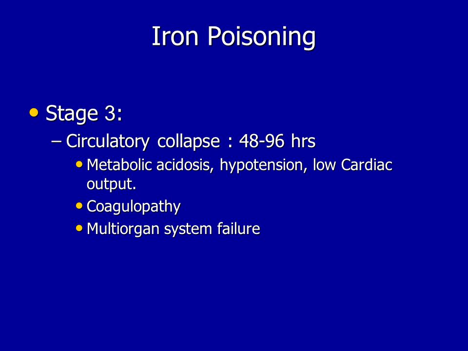 Iron Poisoning Stage 3: Stage 3: –Circulatory collapse : 48-96 hrs Metabolic acidosis, hypotension, low Cardiac output.