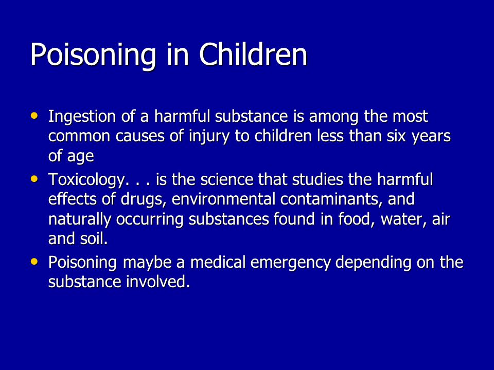 Poisoning in Children Ingestion of a harmful substance is among the most common causes of injury to children less than six years of age Ingestion of a harmful substance is among the most common causes of injury to children less than six years of age Toxicology...