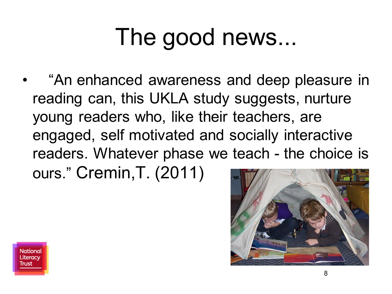 "8 The good news... ""An enhanced awareness and deep pleasure in reading can, this UKLA study suggests, nurture young readers who, like their teachers,"
