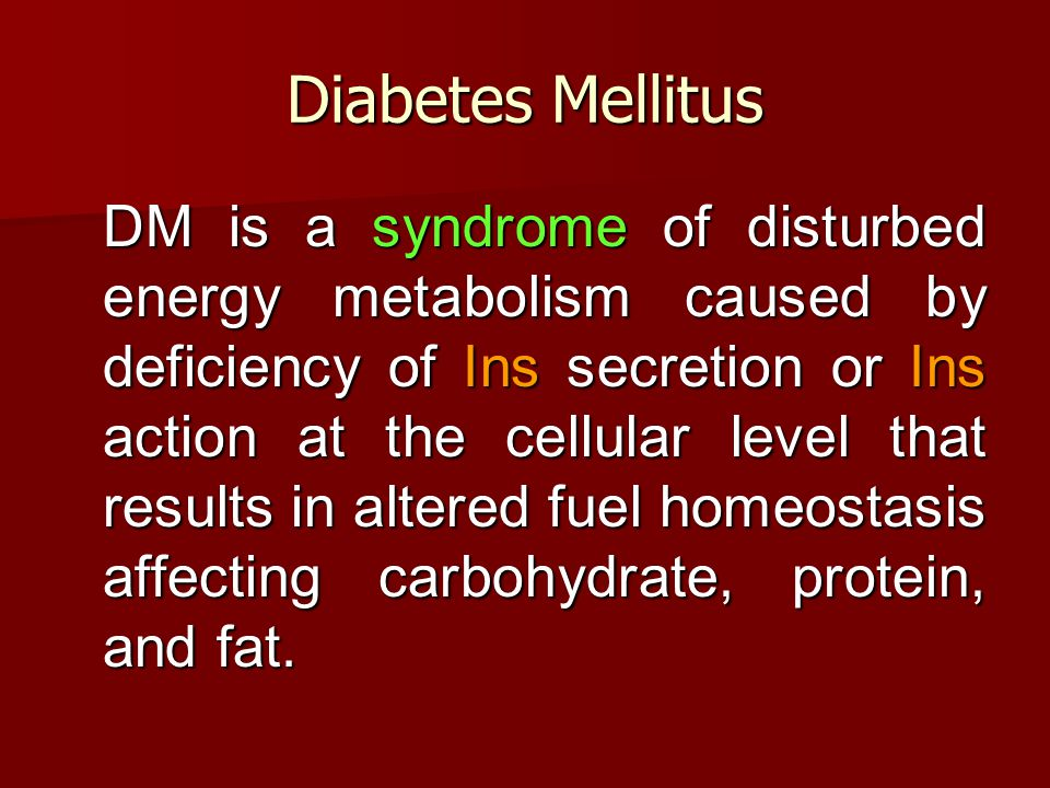 Diabetes Mellitus DM is a syndrome of disturbed energy metabolism caused by deficiency of Ins secretion or Ins action at the cellular level that results in altered fuel homeostasis affecting carbohydrate, protein, and fat.