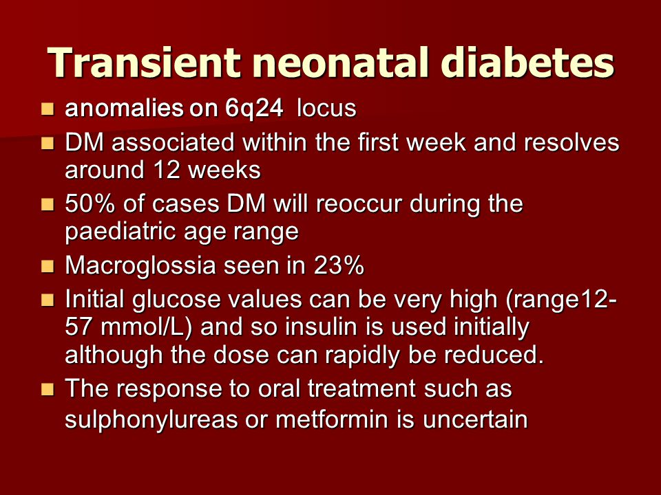 Transient neonatal diabetes anomalies on 6q24 locus anomalies on 6q24 locus DM associated within the first week and resolves around 12 weeks DM associated within the first week and resolves around 12 weeks 50% of cases DM will reoccur during the paediatric age range 50% of cases DM will reoccur during the paediatric age range Macroglossia seen in 23% Macroglossia seen in 23% Initial glucose values can be very high (range12- 57 mmol/L) and so insulin is used initially although the dose can rapidly be reduced.
