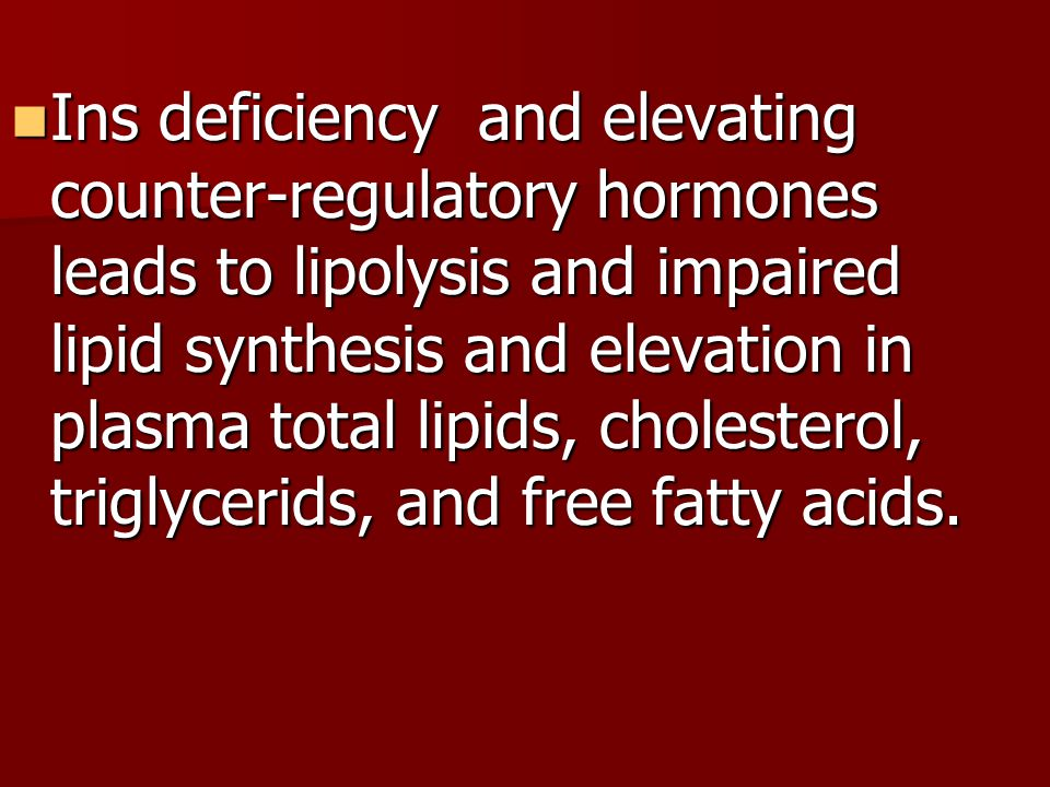 Ins deficiency and elevating counter-regulatory hormones leads to lipolysis and impaired lipid synthesis and elevation in plasma total lipids, cholesterol, triglycerids, and free fatty acids.