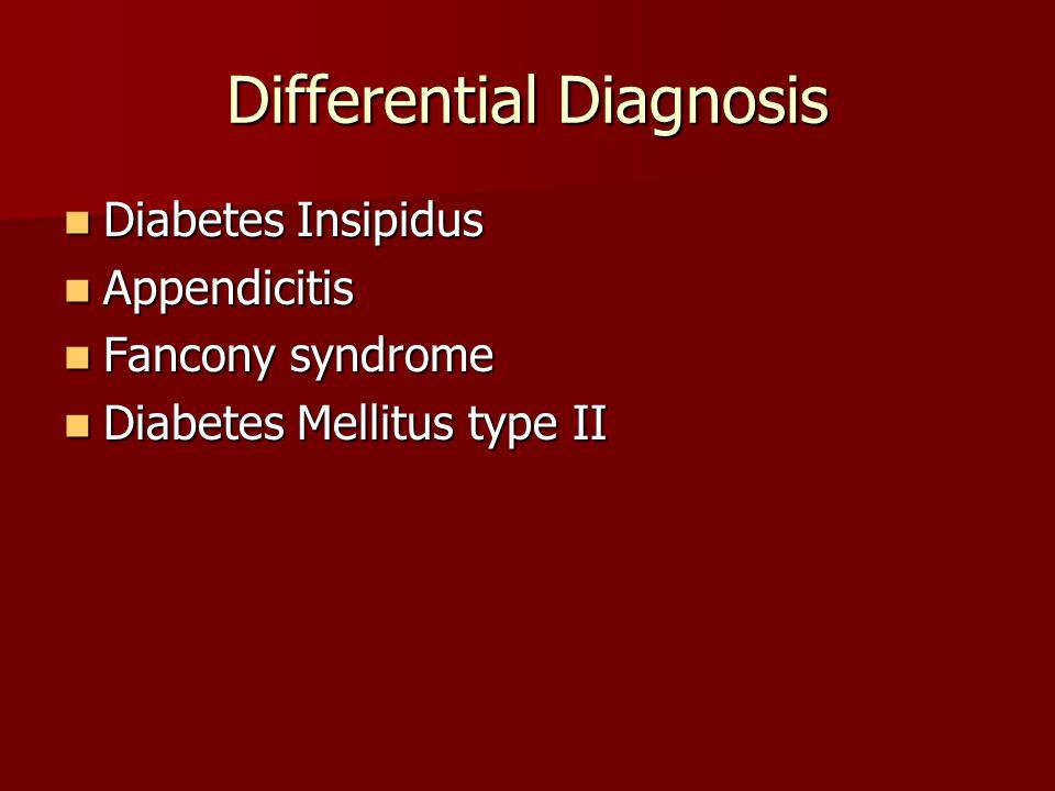 Differential Diagnosis Diabetes Insipidus Diabetes Insipidus Appendicitis Appendicitis Fancony syndrome Fancony syndrome Diabetes Mellitus type II Dia