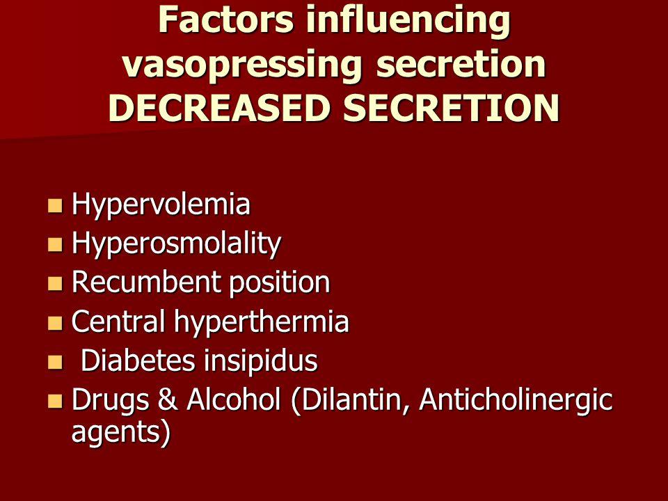 Factors influencing vasopressing secretion DECREASED SECRETION Hypervolemia Hypervolemia Hyperosmolality Hyperosmolality Recumbent position Recumbent