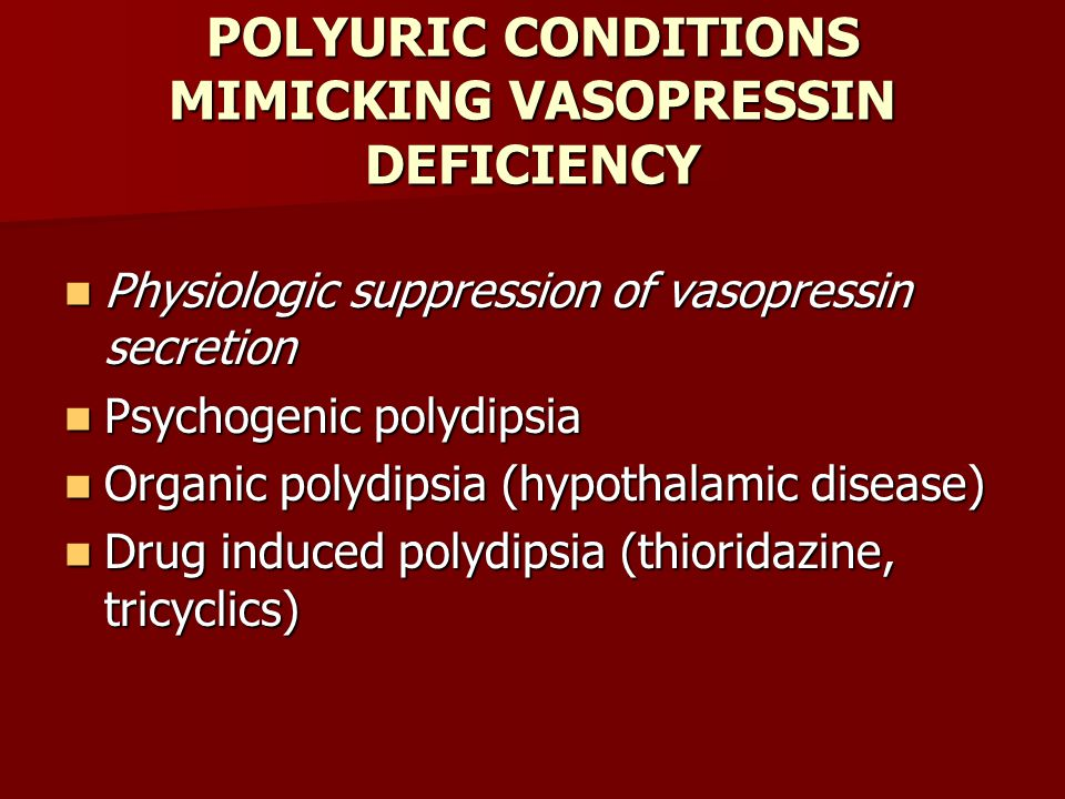 POLYURIC CONDITIONS MIMICKING VASOPRESSIN DEFICIENCY Physiologic suppression of vasopressin secretion Physiologic suppression of vasopressin secretion Psychogenic polydipsia Psychogenic polydipsia Organic polydipsia (hypothalamic disease) Organic polydipsia (hypothalamic disease) Drug induced polydipsia (thioridazine, tricyclics) Drug induced polydipsia (thioridazine, tricyclics)