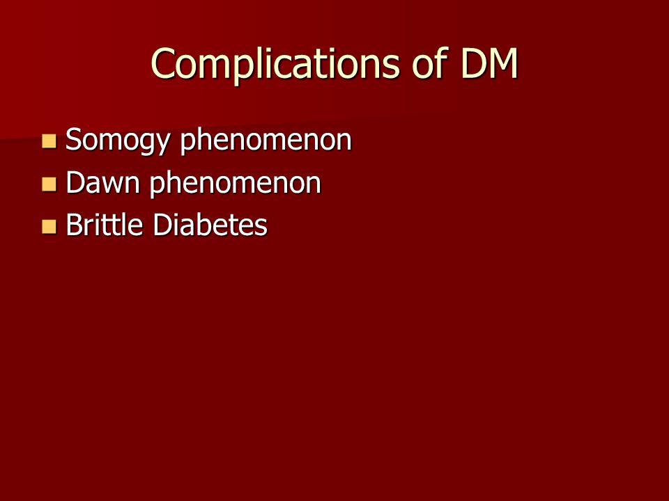 Complications of DM Somogy phenomenon Somogy phenomenon Dawn phenomenon Dawn phenomenon Brittle Diabetes Brittle Diabetes