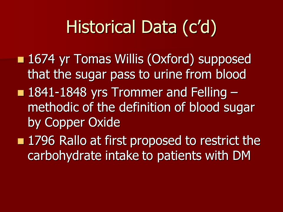 Historical Data (c'd) 1674 yr Tomas Willis (Oxford) supposed that the sugar pass to urine from blood 1674 yr Tomas Willis (Oxford) supposed that the sugar pass to urine from blood 1841-1848 yrs Trommer and Felling – methodic of the definition of blood sugar by Copper Oxide 1841-1848 yrs Trommer and Felling – methodic of the definition of blood sugar by Copper Oxide 1796 Rallo at first proposed to restrict the carbohydrate intake to patients with DM 1796 Rallo at first proposed to restrict the carbohydrate intake to patients with DM