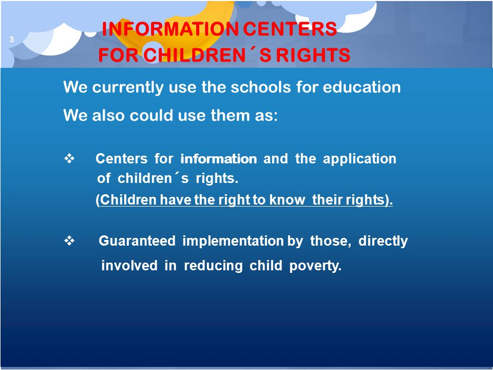 3 We currently use the schools for education We also could use them as:  Centers for information and the application of children´s rights.