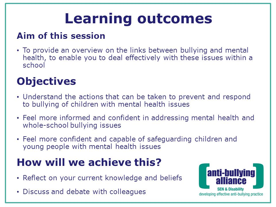 Learning outcomes Aim of this session To provide an overview on the links between bullying and mental health, to enable you to deal effectively with these issues within a school Objectives Understand the actions that can be taken to prevent and respond to bullying of children with mental health issues Feel more informed and confident in addressing mental health and whole-school bullying issues Feel more confident and capable of safeguarding children and young people with mental health issues How will we achieve this.