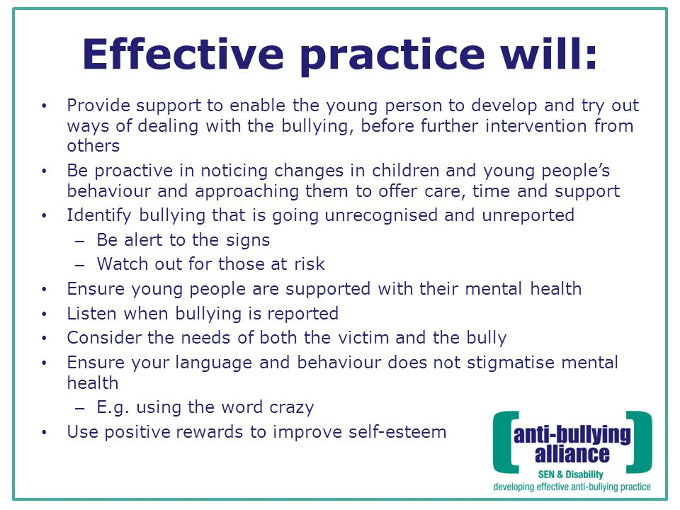 Effective practice will: Provide support to enable the young person to develop and try out ways of dealing with the bullying, before further intervention from others Be proactive in noticing changes in children and young people's behaviour and approaching them to offer care, time and support Identify bullying that is going unrecognised and unreported – Be alert to the signs – Watch out for those at risk Ensure young people are supported with their mental health Listen when bullying is reported Consider the needs of both the victim and the bully Ensure your language and behaviour does not stigmatise mental health – E.g.