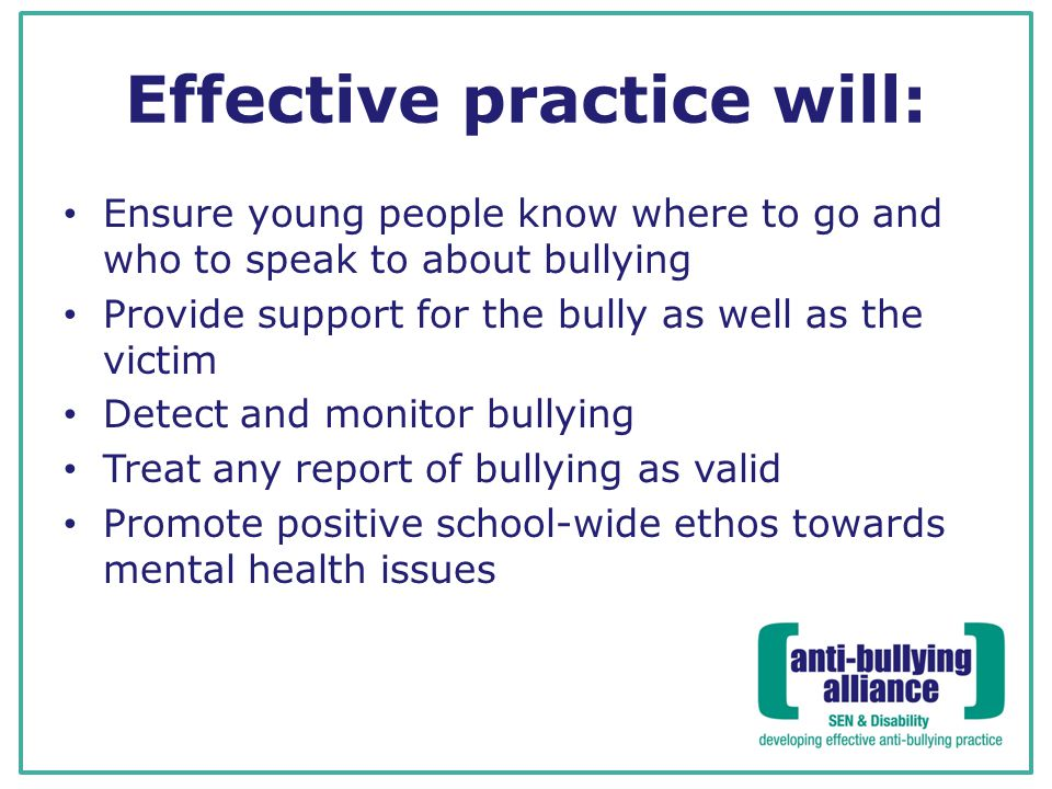 Effective practice will: Ensure young people know where to go and who to speak to about bullying Provide support for the bully as well as the victim Detect and monitor bullying Treat any report of bullying as valid Promote positive school-wide ethos towards mental health issues