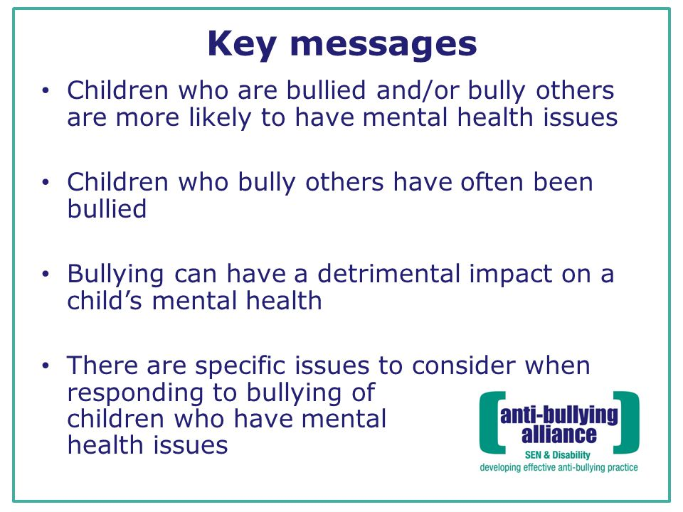 Key messages Children who are bullied and/or bully others are more likely to have mental health issues Children who bully others have often been bullied Bullying can have a detrimental impact on a child's mental health There are specific issues to consider when responding to bullying of children who have mental health issues