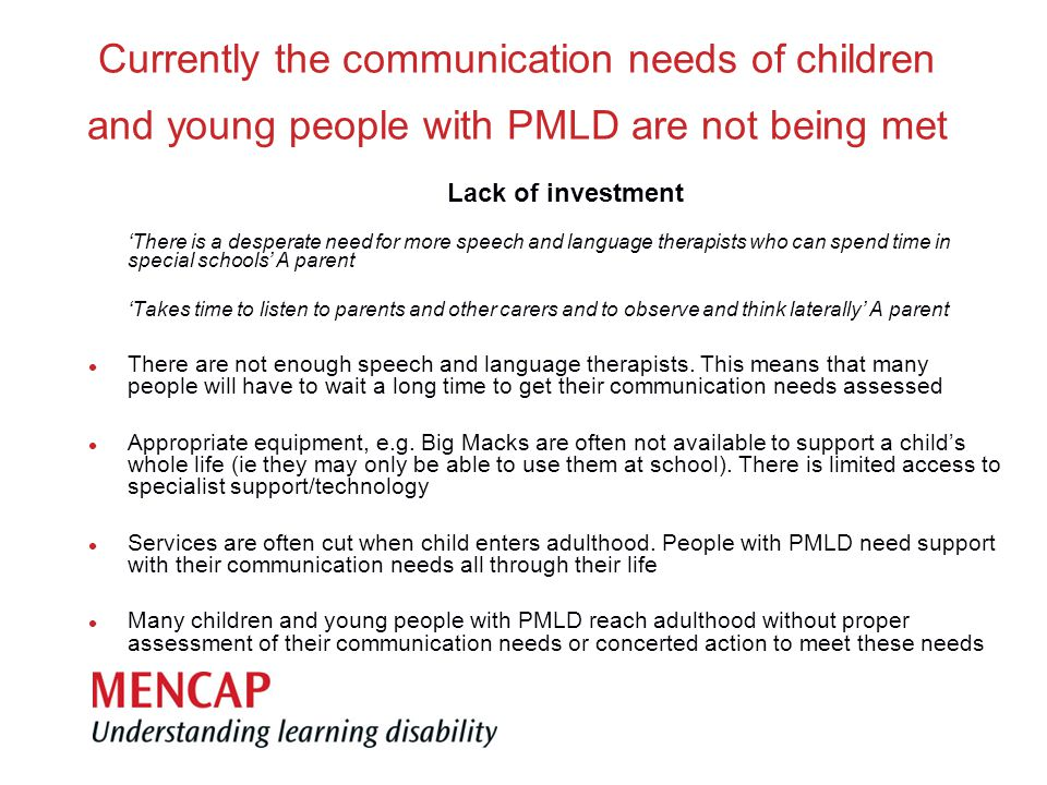 Currently the communication needs of children and young people with PMLD are not being met Lack of investment 'There is a desperate need for more speech and language therapists who can spend time in special schools' A parent 'Takes time to listen to parents and other carers and to observe and think laterally' A parent There are not enough speech and language therapists.
