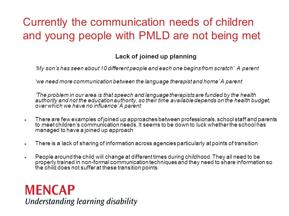 Currently the communication needs of children and young people with PMLD are not being met Lack of joined up planning 'My son's has seen about 10 different people and each one begins from scratch' A parent 'we need more communication between the language therapist and home' A parent 'The problem in our area is that speech and language therapists are funded by the health authority and not the education authority, so their time available depends on the health budget, over which we have no influence' A parent l There are few examples of joined up approaches between professionals, school staff and parents to meet children's communication needs.