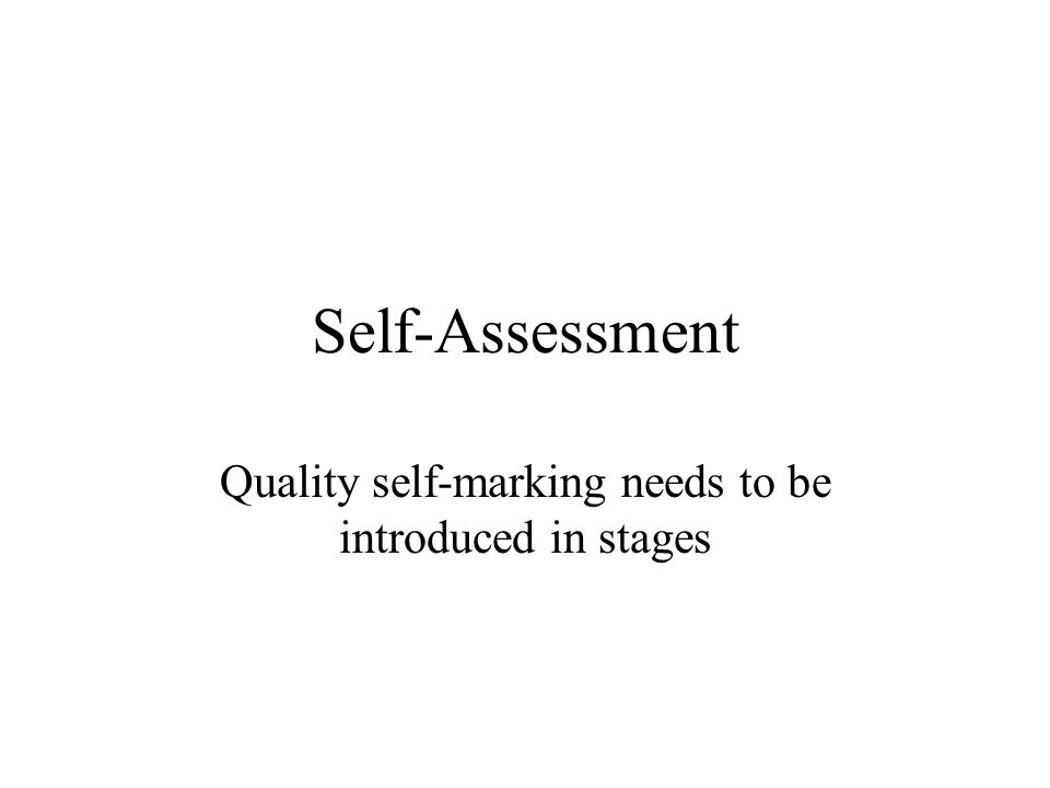 Self-Assessment Quality self-marking needs to be introduced in stages