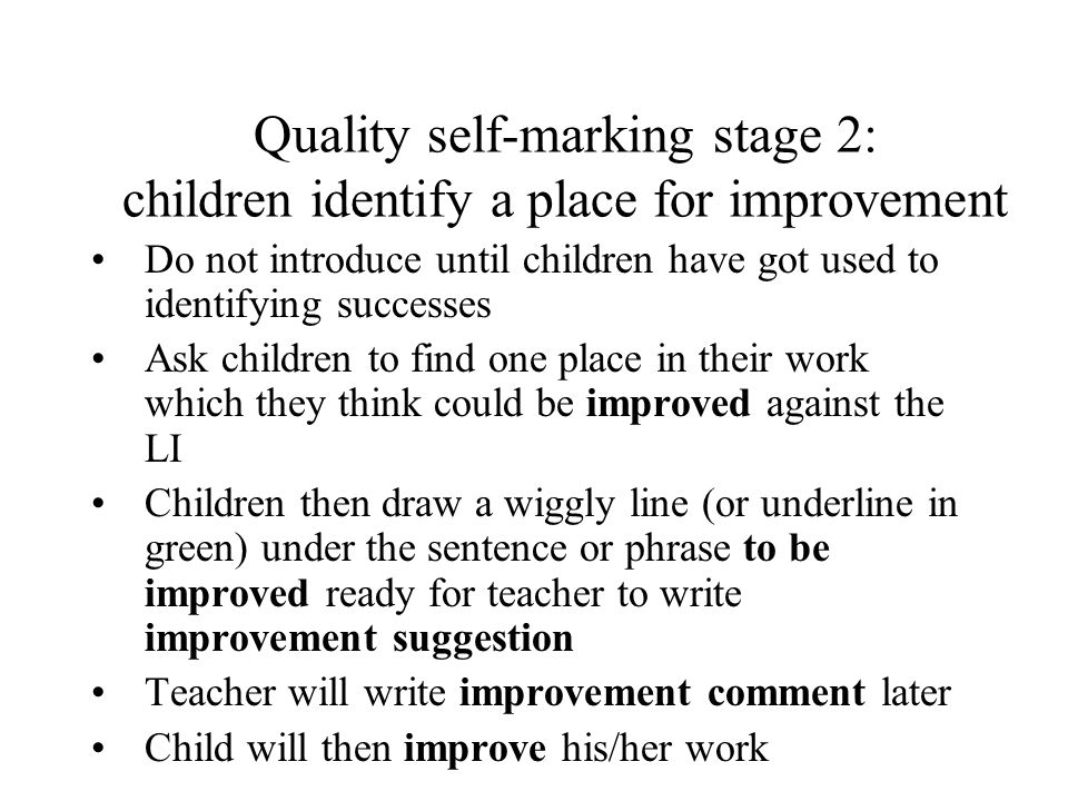 Quality self-marking stage 2: children identify a place for improvement Do not introduce until children have got used to identifying successes Ask chi
