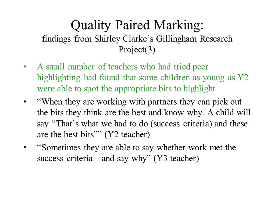 Quality Paired Marking: findings from Shirley Clarke's Gillingham Research Project(3) A small number of teachers who had tried peer highlighting had f