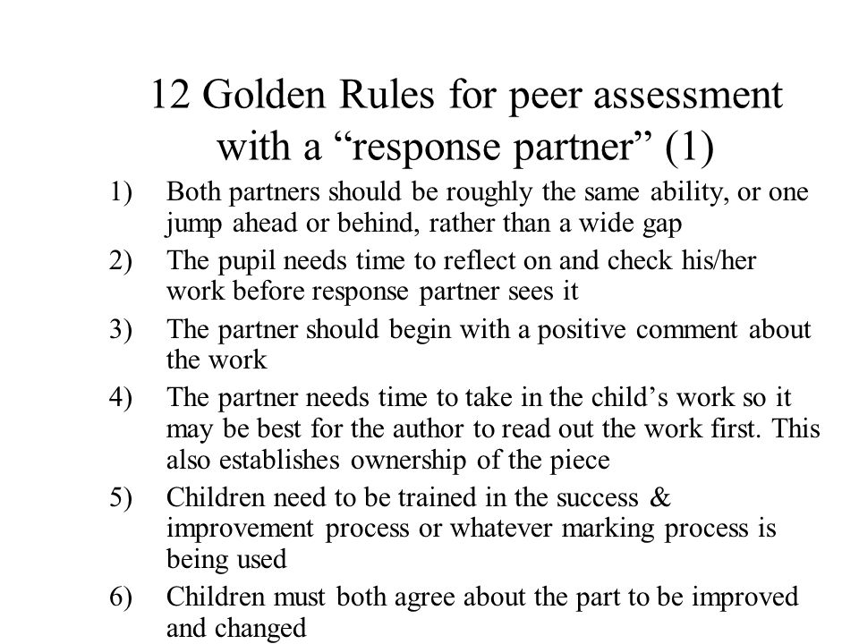 "12 Golden Rules for peer assessment with a ""response partner"" (1) 1)Both partners should be roughly the same ability, or one jump ahead or behind, rat"