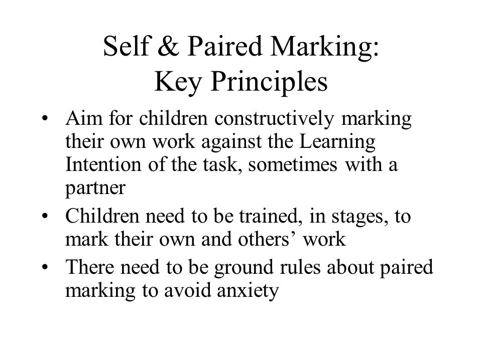 Self & Paired Marking: Key Principles Aim for children constructively marking their own work against the Learning Intention of the task, sometimes wit
