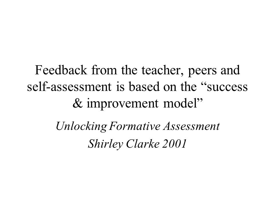 "Feedback from the teacher, peers and self-assessment is based on the ""success & improvement model"" Unlocking Formative Assessment Shirley Clarke 2001"