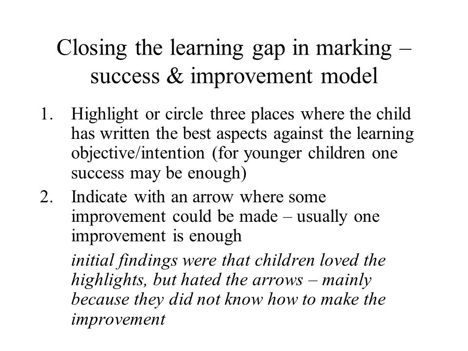 Closing the learning gap in marking – success & improvement model 1.Highlight or circle three places where the child has written the best aspects agai