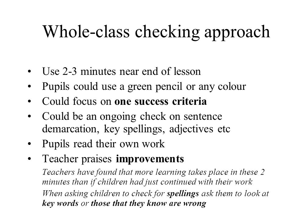 Whole-class checking approach Use 2-3 minutes near end of lesson Pupils could use a green pencil or any colour Could focus on one success criteria Cou