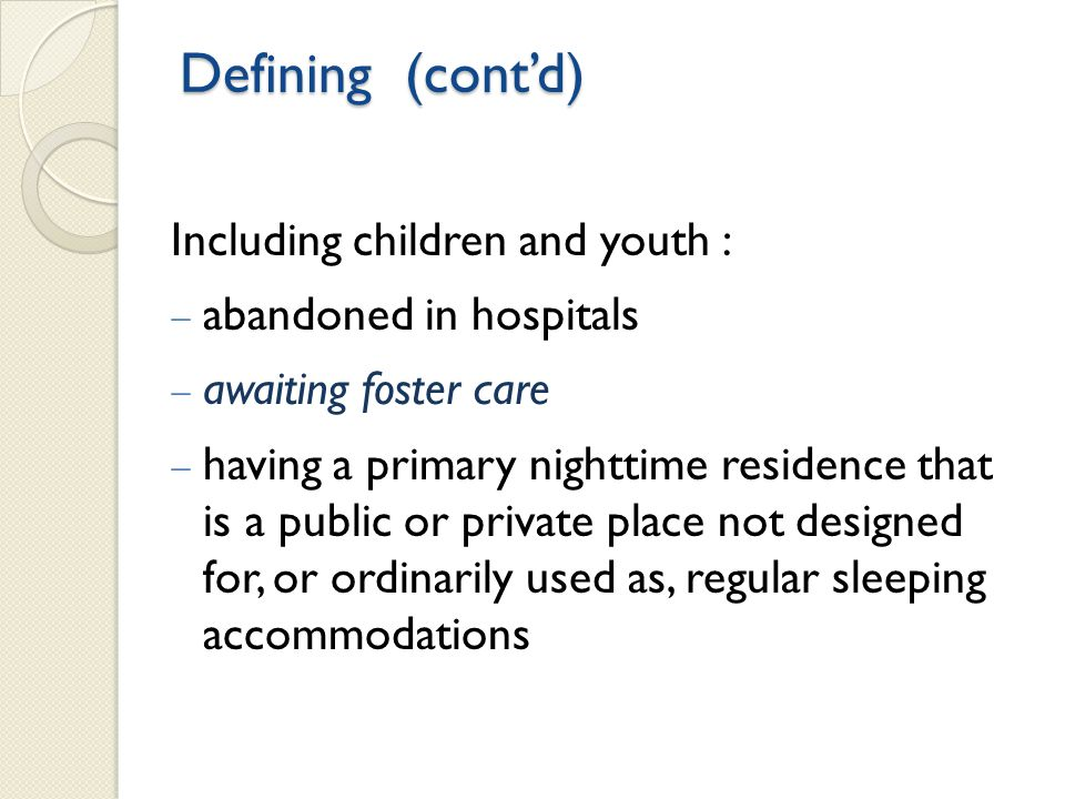 Including children and youth :  abandoned in hospitals  awaiting foster care  having a primary nighttime residence that is a public or private place not designed for, or ordinarily used as, regular sleeping accommodations Defining (cont'd)