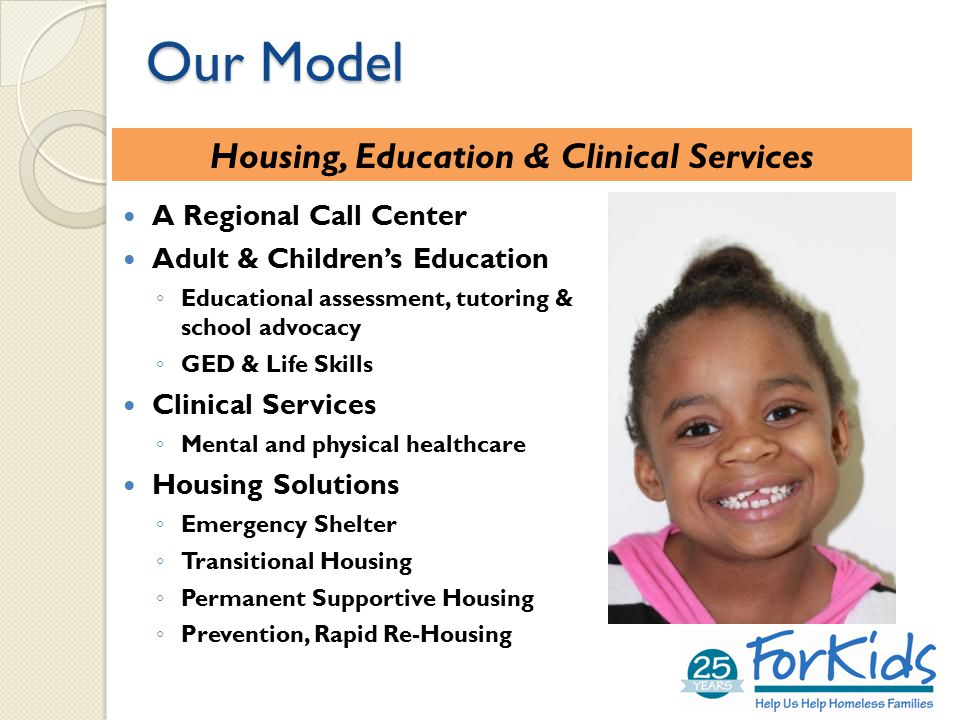 A Regional Call Center Adult & Children's Education ◦ Educational assessment, tutoring & school advocacy ◦ GED & Life Skills Clinical Services ◦ Mental and physical healthcare Housing Solutions ◦ Emergency Shelter ◦ Transitional Housing ◦ Permanent Supportive Housing ◦ Prevention, Rapid Re-Housing Our Model Housing, Education & Clinical Services
